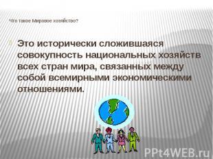 Что такое Мировое хозяйство? Это исторически сложившаяся совокупность национальн