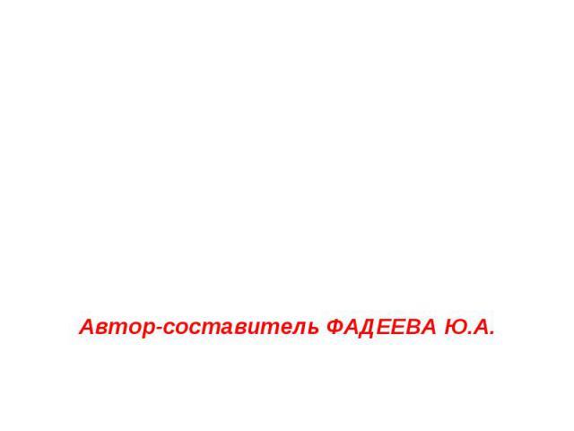 Автор-составитель ФАДЕЕВА Ю.А.