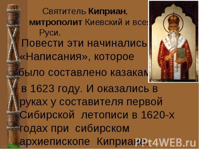 Святитель Киприан, митрополит Киевский и всея Руси. Повести эти начинались с «Написания», которое было составлено казаками в 1623 году. И оказались в руках у составителя первой Сибирской летописи в 1620-х годах при сибирском архиепископе Киприане.