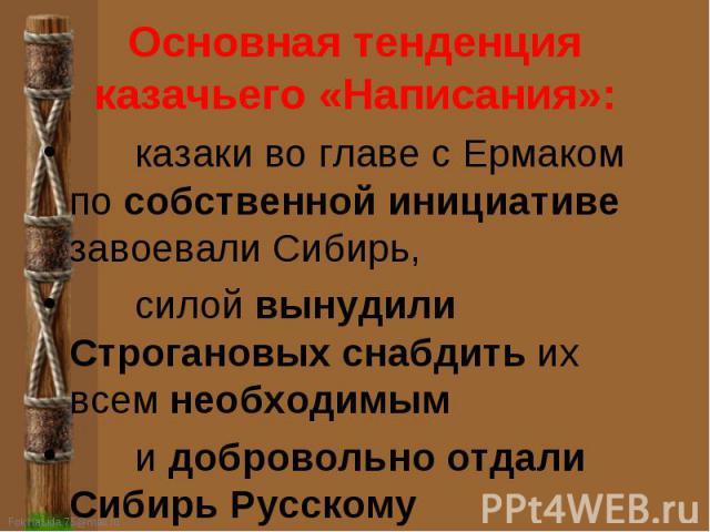 Основная тенденция казачьего «Написания»: казаки во главе с Ермаком по собственной инициативе завоевали Сибирь, силой вынудили Строгановых снабдить их всем необходимым и добровольно отдали Сибирь Русскому государству.