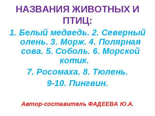НАЗВАНИЯ ЖИВОТНЫХ И ПТИЦ: 1. Белый медведь. 2. Северный олень. 3. Морж. 4. Полярная сова. 5. Соболь. 6. Морской котик. 7. Росомаха. 8. Тюлень.9-10. Пингвин.Автор-составитель ФАДЕЕВА Ю.А.