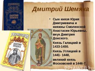 Дмитрий Шемяка Сын князя Юрия Дмитриевича и княжны Смоленской Анастасии Юрьевны,