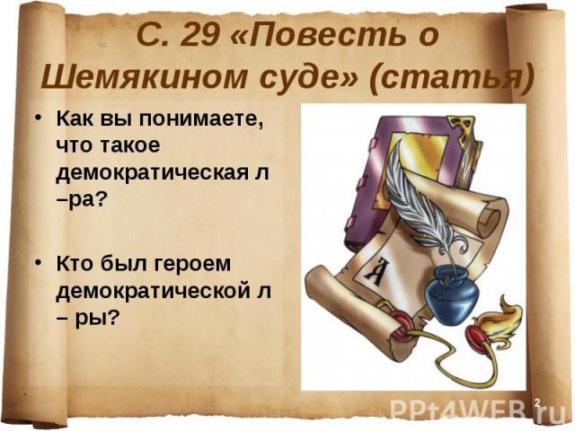 С. 29 «Повесть о Шемякином суде» (статья) Как вы понимаете, что такое демократическая л –ра?Кто был героем демократической л – ры?