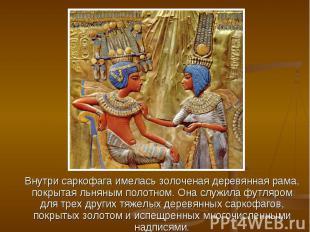Внутри саркофага имелась золоченая деревянная рама, покрытая льняным полотном. О