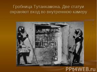 Гробница Тутанхамона. Две статуи охраняют вход во внутреннюю камеру