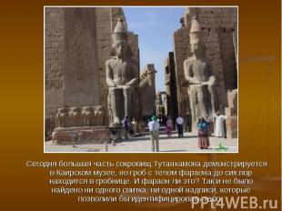 Сегодня большая часть сокровищ Тутанхамона демонстрируется в Каирском музее, но