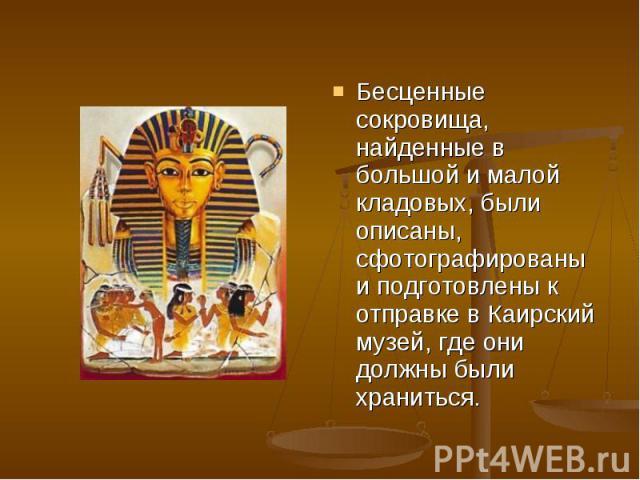 Бесценные сокровища, найденные в большой и малой кладовых, были описаны, сфотографированы и подготовлены к отправке в Каирский музей, где они должны были храниться.