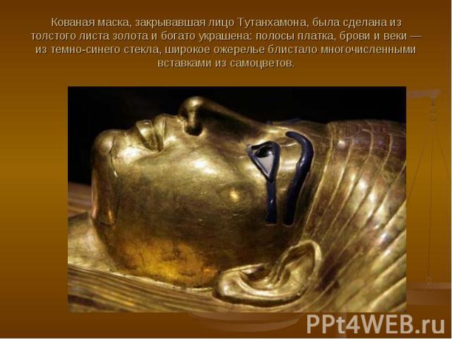 Кованая маска, закрывавшая лицо Тутанхамона, была сделана из толстого листа золота и богато украшена: полосы платка, брови и веки — из темно-синего стекла, широкое ожерелье блистало многочисленными вставками из самоцветов.