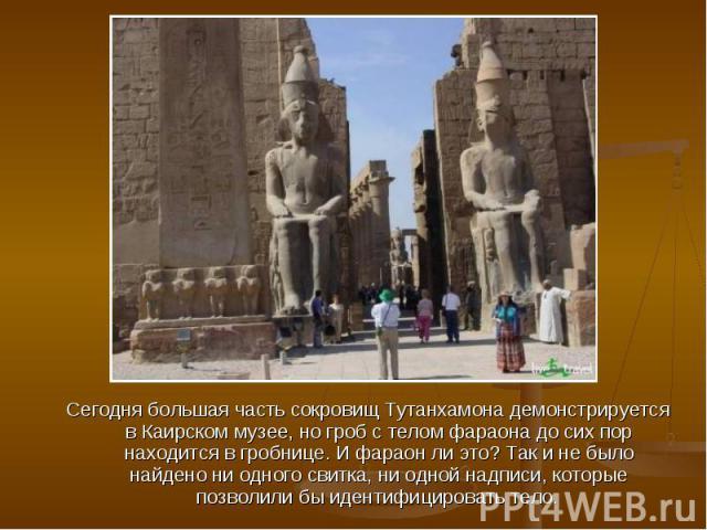 Сегодня большая часть сокровищ Тутанхамона демонстрируется в Каирском музее, но гроб с телом фараона до сих пор находится в гробнице. И фараон ли это? Так и не было найдено ни одного свитка, ни одной надписи, которые позволили бы идентифицировать тело.