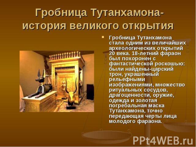 Гробница Тутанхамона- история великого открытия Гробница Тутанхамона стала одним из величайших археологических открытий 20 века. 18-летний фараон был похоронен с фантастической роскошью: были найдены-царский трон, украшенный рельефными изображениями…