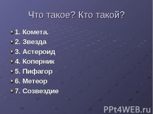 Что такое? Кто такой? 1. Комета.2. Звезда3. Астероид4. Коперник5. Пифагор6. Мете