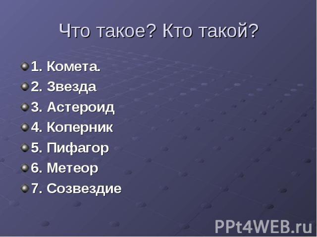 Что такое? Кто такой? 1. Комета.2. Звезда3. Астероид4. Коперник5. Пифагор6. Метеор7. Созвездие