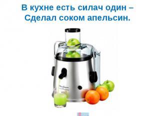 В кухне есть силач один –Сделал соком апельсин.