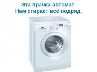 Эта прачка-автомат Нам стирает всё подряд.