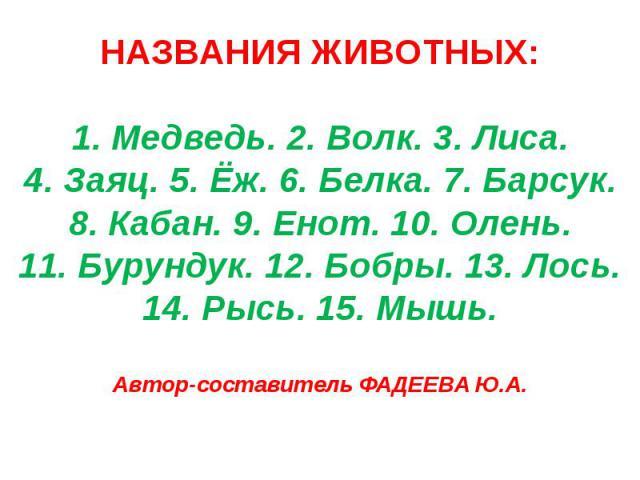 НАЗВАНИЯ ЖИВОТНЫХ:1. Медведь. 2. Волк. 3. Лиса.4. Заяц. 5. Ёж. 6. Белка. 7. Барсук.8. Кабан. 9. Енот. 10. Олень.11. Бурундук. 12. Бобры. 13. Лось.14. Рысь. 15. Мышь.Автор-составитель ФАДЕЕВА Ю.А.