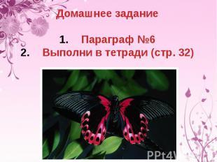 Домашнее заданиеПараграф №6Выполни в тетради (стр. 32)
