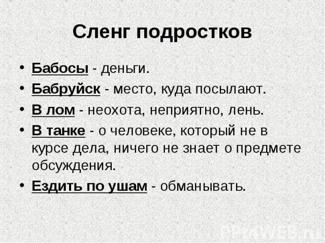 Сленг подростковБабосы - деньги.Бабруйск - место, куда посылают.В лом - неохота, неприятно, лень.В танке - о человеке, который не в курсе дела, ничего не знает о предмете обсуждения.Ездить по ушам - обманывать.