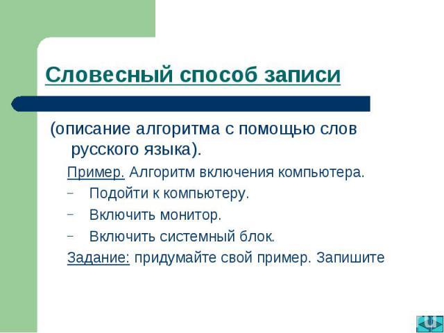 Словесный способ записи (описание алгоритма с помощью слов русского языка).Пример. Алгоритм включения компьютера.Подойти к компьютеру.Включить монитор.Включить системный блок.Задание: придумайте свой пример. Запишите