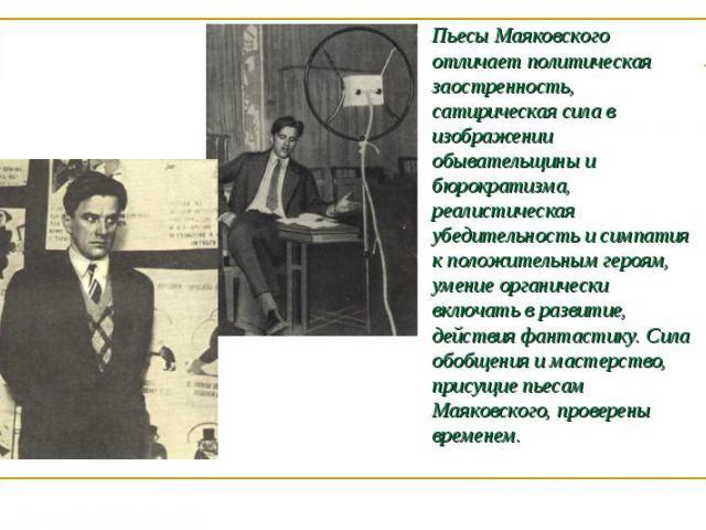 Пьесы Маяковского отличает политическая заостренность, сатирическая сила в изображении обывательщины и бюрократизма, реалистическая убедительность и симпатия к положительным героям, умение органически включать в развитие, действия фантастику. Сила о…