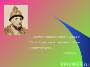 Я царство создавал и создал, и доныне, -Сказал бы он, -оно стоит четвертый век.С
