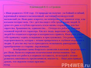 Ключевский В.О. о Грозном« Иван родился в 1530 году .От природы он получил ум бо