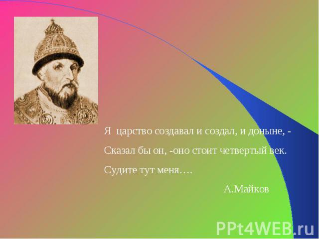 Я царство создавал и создал, и доныне, -Сказал бы он, -оно стоит четвертый век.Судите тут меня…. А.Майков