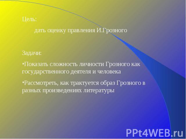 Цель: дать оценку правления И.ГрозногоЗадачи: Показать сложность личности Грозного как государственного деятеля и человекаРассмотреть, как трактуется образ Грозного в разных произведениях литературы
