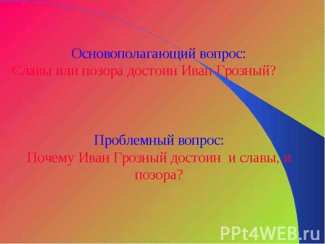 Основополагающий вопрос:Славы или позора достоин Иван Грозный?Проблемный вопрос:Почему Иван Грозный достоин и славы, и позора?