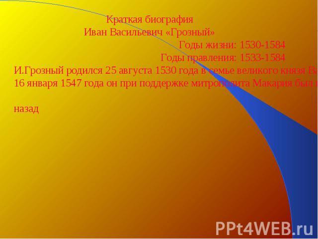 Краткая биографияИван Васильевич «Грозный»Годы жизни: 1530-1584Годы правления: 1533-1584И.Грозный родился 25 августа 1530 года в семье великого князя Василия 3. Будучи трех лет от роду, он лишился отца, а в неполных восемь лет – матери- Елены Глинск…