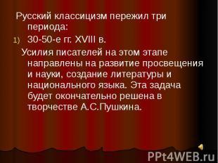 Русский классицизм пережил три периода:30-50-е гг. XVIII в. Усилия писателей на