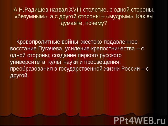 А.Н.Радищев назвал XVIII столетие, с одной стороны, «безумным», а с другой стороны – «мудрым». Как вы думаете, почему? Кровопролитные войны, жестоко подавленное восстание Пугачёва, усиление крепостничества – с одной стороны; создание первого русског…