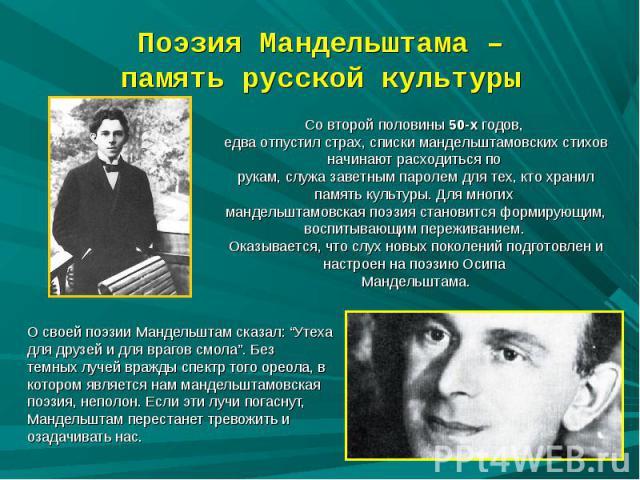Поэзия Мандельштама –память русской культуры Со второй половины 50-х годов, едва отпустил страх, списки мандельштамовских стихов начинают расходиться по рукам, служа заветным паролем для тех, кто хранил память культуры. Для многих мандельштамовская …