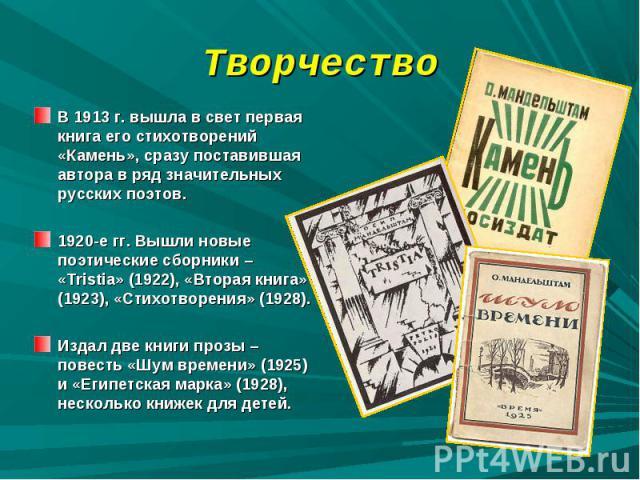 Творчество В 1913 г. вышла в свет первая книга его стихотворений «Камень», сразу поставившая автора в ряд значительных русских поэтов. 1920-е гг. Вышли новые поэтические сборники – «Tristia» (1922), «Вторая книга» (1923), «Стихотворения» (1928).Изда…
