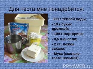 Для теста мне понадобится: 300 г тёплой воды;- 10 г сухих дрожжей;- 100 г маргар