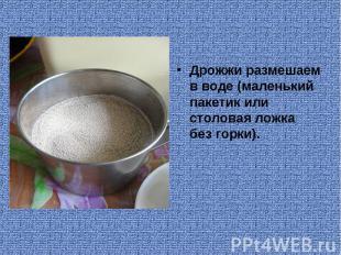 Дрожжи размешаем в воде (маленький пакетик или столовая ложка без горки).