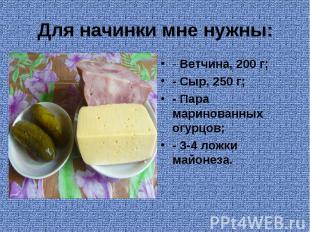 Для начинки мне нужны: - Ветчина, 200 г;- Сыр, 250 г;- Пара маринованных огурцов
