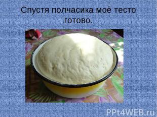 Спустя полчасика моё тесто готово.