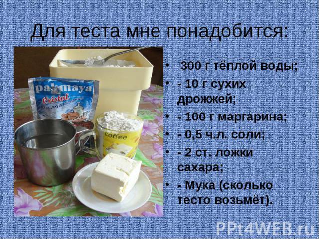 Для теста мне понадобится: 300 г тёплой воды;- 10 г сухих дрожжей;- 100 г маргарина;- 0,5 ч.л. соли;- 2 ст. ложки сахара;- Мука (сколько тесто возьмёт).