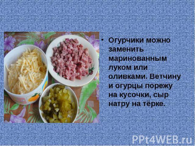 Огурчики можно заменить маринованным луком или оливками. Ветчину и огурцы порежу на кусочки, сыр натру на тёрке.