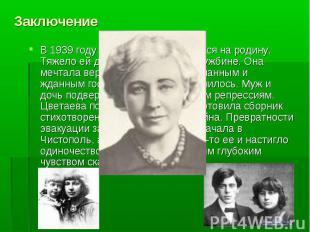 Заключение В 1939 году Цветаева возвращается на родину. Тяжело ей дались эти 17