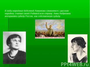 В годы народных бедствий Ахматова сливается с русским народом, считая своей Роди