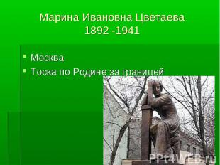Марина Ивановна Цветаева1892 -1941 МоскваТоска по Родине за границей