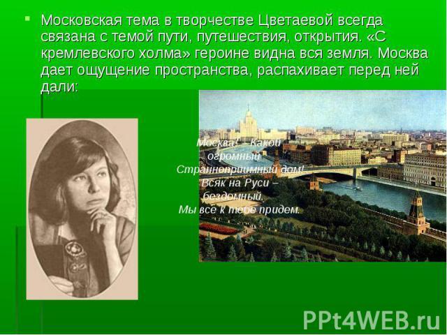 Московская тема в творчестве Цветаевой всегда связана с темой пути, путешествия, открытия. «С кремлевского холма» героине видна вся земля. Москва дает ощущение пространства, распахивает перед ней дали: Москва! – Какой огромныйСтранноприимный дом!В…