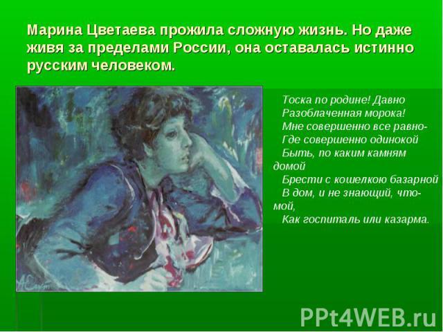 Марина Цветаева прожила сложную жизнь. Но даже живя за пределами России, она оставалась истинно русским человеком. Тоска по родине! Давно Разоблаченная морока!Мне совершенно все равно-Где совершенно одинокой Быть, по каким камням домой Брести с коше…