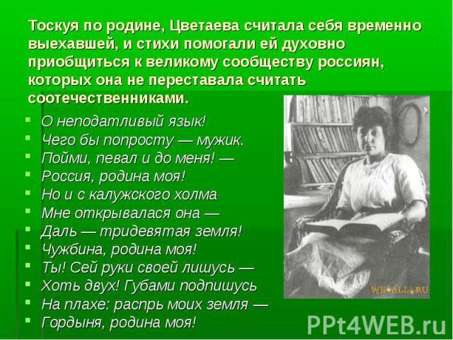 Тоскуя по родине, Цветаева считала себя временно выехавшей, и стихи помогали ей духовно приобщиться к великому сообществу россиян, которых она не переставала считать соотечественниками. О неподатливый язык!Чего бы попросту — мужик. Пойми, певал и до…