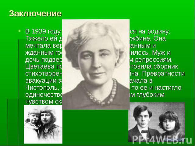 Заключение В 1939 году Цветаева возвращается на родину. Тяжело ей дались эти 17 лет на чужбине. Она мечтала вернуться в Россию «желанным и жданным гостем». Но так не получилось. Муж и дочь подверглись необоснованным репрессиям. Цветаева поселилась в…