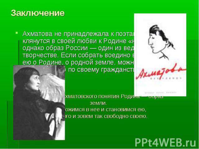 Заключение Ахматова не принадлежала к поэтам, которые клянутся в своей любви к Родине «навзрыд», однако образ России — один из ведущих в ее творчестве. Если собрать воедино все написанное ею о Родине, о родной земле, можно составить значительную по …