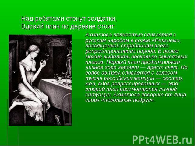 Над ребятами стонут солдатки,Вдовий плач по деревне стоит. Ахматова полностью сливается с русским народом в поэме «Реквием», посвященной страданиям всего репрессированного народа. В поэме можно выделить несколько смысловых планов. Первый план предст…