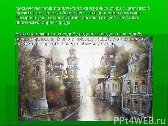 Московская тема появляется уже в ранних стихах Цветаевой. Москва в ее первых сборниках — воплощение гармонии. Прозрачными акварельными красками рисует Цветаева лирический образ города. Автор переживает за судьбу родного города как за судьбу родного …