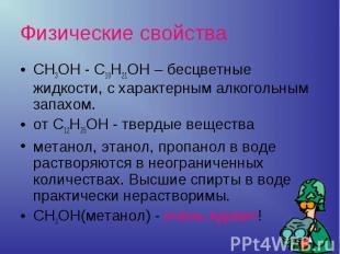 CH3OH - C10H21OH – бесцветные жидкости, с характерным алкогольным запахом.от C12